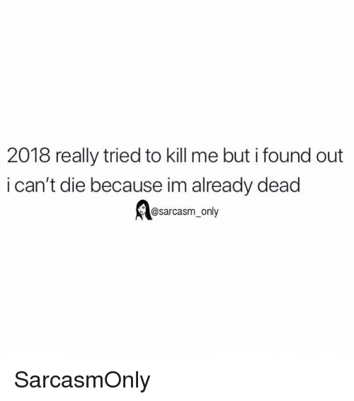 Funny, Memes, and Sarcasm: 2018 really tried to kill me but i found out  i can't die because im already dead  @sarcasm_only SarcasmOnly