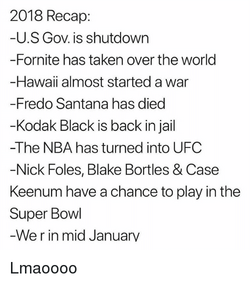Fredo Santana, Jail, and Memes: 2018 Recap:  U.S Gov. is shutdown  -Fornite has taken over the world  Hawaii almost started a war  -Fredo Santana has died  Kodak Black is back in jail  -The NBA has turned into UFC  Nick Foles, Blake Bortles & Case  Keenum have a chance to play in the  Super Bowl  We r in mid Januarv Lmaoooo