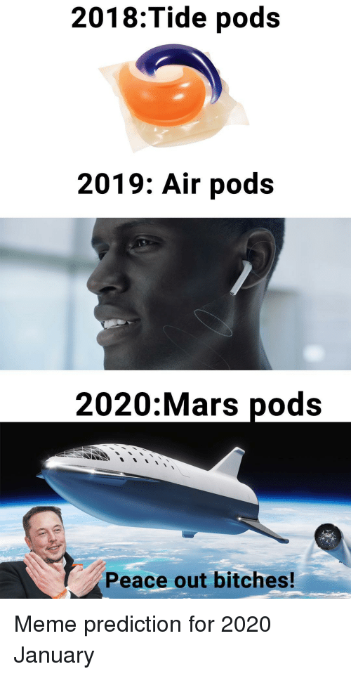 Meme, Mars, and Peace: 2018:Tide pods  2019: Air pods  2020:Mars pods  Peace out bitches! Meme prediction for 2020 January