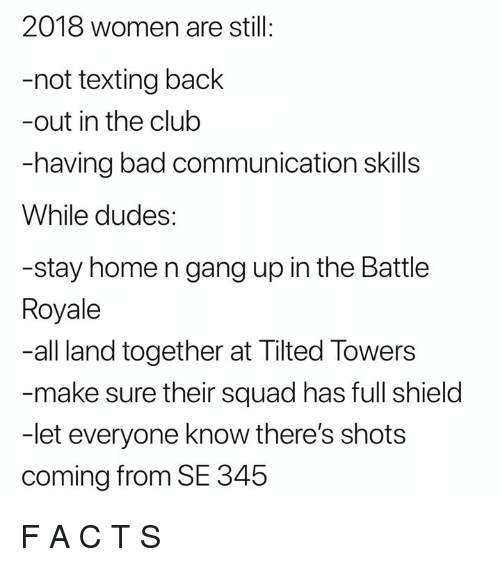 Bad, Club, and Squad: 2018 women are still:  -not texting back  -out in the club  -having bad communication skills  While dudes:  -stay home n gang up in the Battle  Royale  -all land together at Tilted Towers  -make sure their squad has full shield  -let everyone know there's shots  coming from SE 345 F A C T S