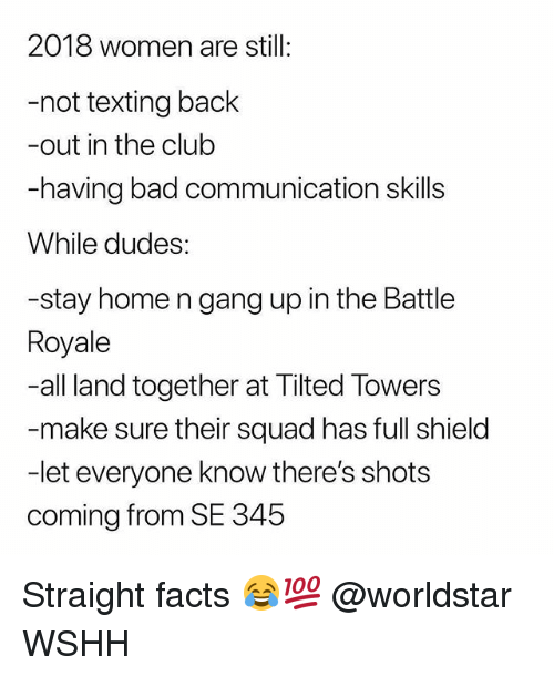 Bad, Club, and Facts: 2018 women are still:  -not texting back  -out in the club  -having bad communication skills  While dudes:  -stay home n gang up in the Battle  Royale  -all land together at Tilted Towers  make sure their squad has full shield  -let everyone know there's shots  coming from SE 345 Straight facts 😂💯 @worldstar WSHH