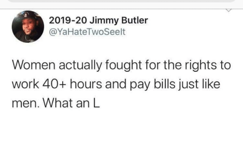 men: 2019-20 Jimmy Butler  @YaHateTwoSeelt  Women actually fought for the rights to  work 40+ hours and pay bills just like  men. What an L