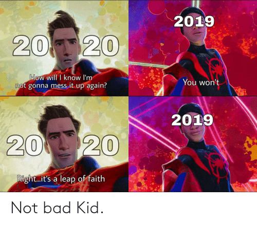 Wont: 2019  20120  How will I know I'm  not gonna mess it up again?  You won't  2019  20 20  Right.it's a leap of faith Not bad Kid.