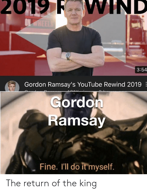 Gordon Ramsay: 2019 F VWIND  ONHEEL  3:54  Gordon Ramsay's YouTube Rewind 2019  Gordon  Ramsay  Fine. I'll do it myself. The return of the king