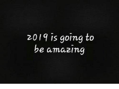 Amazing,  Is Going to Be, and Going: 2019 is going to  be amazing