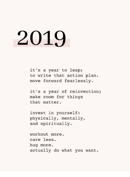 action plan: 2019  it's a year to leap  to write that action plan  move forward fearlessly  it's a year of reinventio;  make room for things  that matter.  invest in yourself:  physically, mentally,  and spiritually  workout more.  care less.  hug more.  actually do what you want.