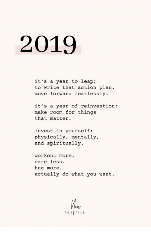 action plan: 2019  it's a year to leap:  to write that action plan.  move forward fearlessly  it's a year of reinvention;  make room for things  that matter.  invest in yourself:  physically, mentally,  and spiritually.  workout more.  care less.  hug more  actually do what you want.  THE|TILL
