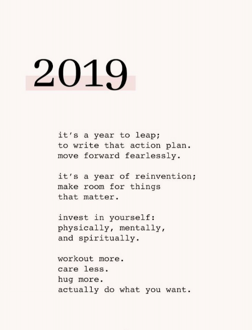 action plan: 2019  it's a year to leap;  to write that action plan  move forward fearlessly  it's a year of reinvention;  make room for things  that matter  invest in yourself:  physically, mentally,  and spiritually  workout more.  care less.  hug more.  actually do what you want