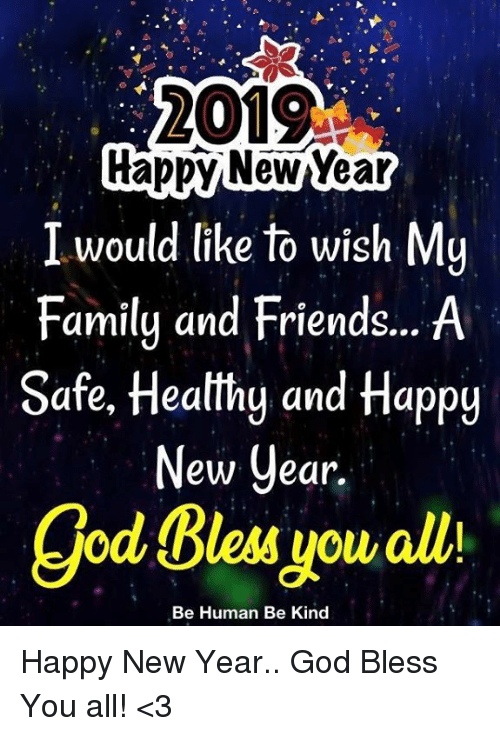 Family, Friends, and God: 2019  rappy NewYear  I would like to wish My  Family and Friends... A  Safe, Heatthg and Happy  ew Cear.  god Bless you alli  Be Human Be Kind Happy New Year.. God Bless You all! <3