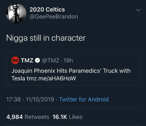 Hits: 2020 Celtics  @GeePeeBrandon  Nigga still in character  TMZ TMZ O  @TMZ 19h  Joaquin Phoenix Hits Paramedics' Truck with  Tesla tmz.me/aHA6HoW  17:38 · 11/10/2019 · Twitter for Android  4,984 Retweets 16.1K Likes