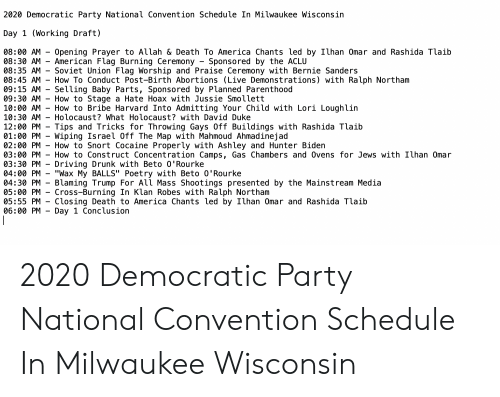"""America, Bernie Sanders, and Driving: 2020 Democratic Party National Convention Schedule In Milwaukee Wisconsin  Day 1 (Working Draft)  08:00 AM-Opening Prayer to Auah & Death To America Chants led by Ilhan Omar and Rashida Taib  08:30 AM - American Flag Burning Ceremony - Sponsored by the ACLU  08:35 AM - Soviet Union Flag Worship and Praise Ceremony with Bernie Sanders  08:45 AM - How To Conduct Post-Birth Abortions (Live Demonstrations) with Ralph Northam  09:15 AM - Selling Baby Parts, Sponsored by Planned Parenthood  09:30 AM - How to Stage a Hate Hoax with Jussie Smollett  10:00 AM - How to Bribe Harvard Into Admitting Your Child with Lori Loughlin  10:30 AM-Ho locaust? What Holocaust? with David Duke  12:00 PM Tips and Tricks for Throwing Gays Off Buildings with Rashida Tlaib  01:00 PM - Wiping Israel Off The Map with Mahmoud Ahmadinejad  02:00 PM - How to Snort Cocaine Properly with Ashley and Hunter Biden  03:00 PM - How to Construct Concentration Camps, Gas Chambers and 0vens for Jews with Ilhan Omar  03:30 PM - Driving Drunk with Beto 0'Rourke  04:00 PM -""""Wax My BALLS"""" Poetry with Beto 0'Rourke  04:30 PM - Blaming Trump For All Mass Shootings presented by the Mainstream Media  05:00 PM - Cross-Burning In Klan Robes with Ralph Northam  05:55 PM-Closing Death to America Chants led by İlhan Omar and Rashida Taib  06:00 PM - Day 1 Conclusion 2020 Democratic Party National Convention Schedule In Milwaukee Wisconsin"""