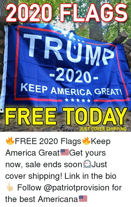 America, Memes, and Soon...: 2020-FLAGS  TRUME  -2020-  KEEP AMERICA GREATU  FREE TODAY  TTveJUST COVER SHIPPING 🔥FREE 2020 Flags🔥Keep America Great🇺🇸Get yours now, sale ends soon⏲Just cover shipping! Link in the bio👆🏼 Follow @patriotprovision for the best Americana🇺🇸