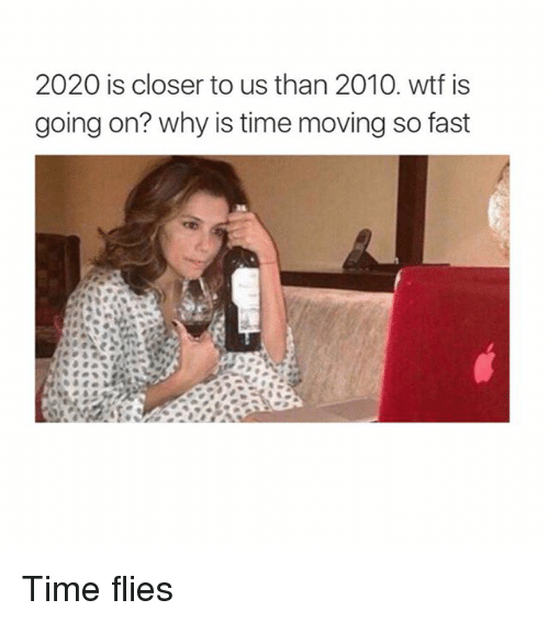 Closers: 2020 is closer to us than 2010. wtf is  going on? why is time moving so fast Time flies