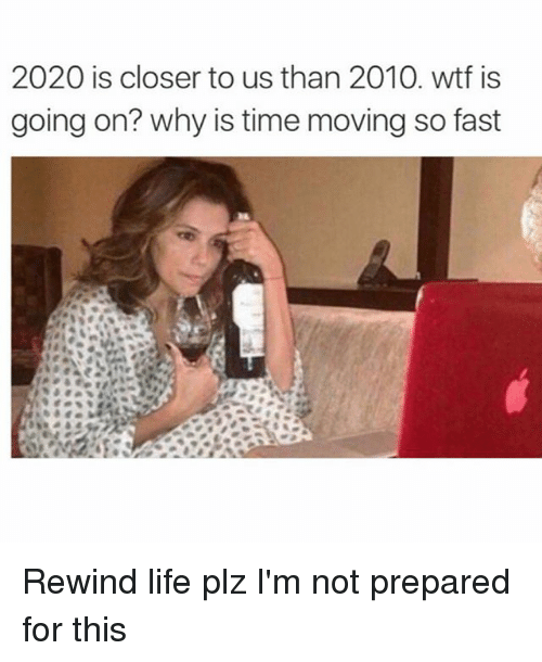 Closers: 2020 is closer to us than 2010. wtf is  going on? why is time moving so fast Rewind life plz I'm not prepared for this