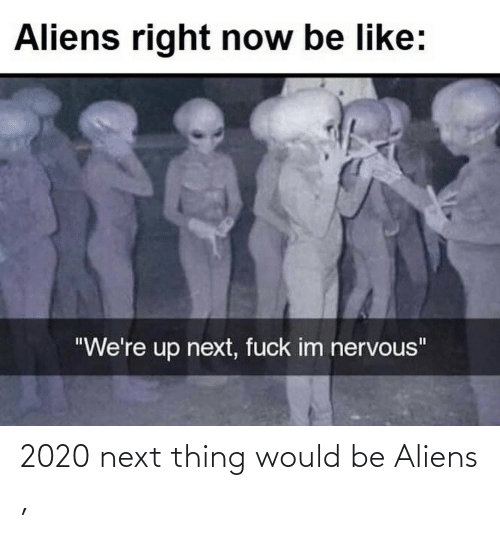 Would Be: 2020 next thing would be Aliens ,