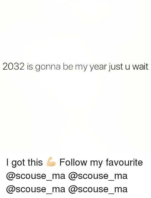 Memes, 🤖, and Got: 2032 is gonna be my year just u wait I got this 💪🏼 Follow my favourite @scouse_ma @scouse_ma @scouse_ma @scouse_ma