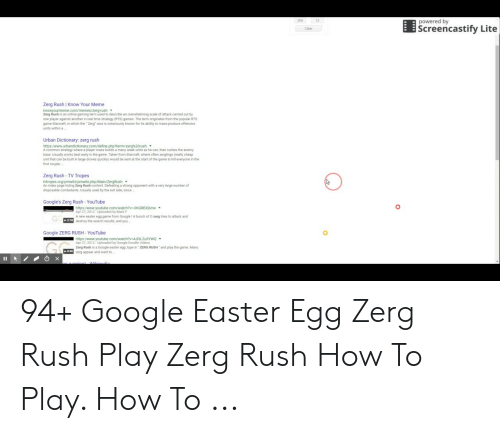 Google Zerg: 206  12  powered by  EScreencastify Lite  Clear  Zerg Rush | Know Your Meme  Zerg Rush is an online gaming term used to describe an overwheliming scale of attack carried out by  one player against another in real time strategy (RTS) games. The term originates from the popular RTS  game Starcraft, in which the Zerg race is notoriously known for its ability to mass-produce offensive  units within a  Urban Dictionary: zerg rush  https:/www.urbandictionary.com/define.php?  A common strategy where a player mass builds a many weak units as he can, then rushes the enemy  base. Usually works best early in the game. Taken from Starcraft, where often zerglings (really cheap  unit that can be built in large droves quickly) would be sent at the start of the game to kill everyone in the  first couple  woves quickly) would be  Zerg Rush- TV Tropes  An index page listing Zerg Rush content. Defeating a strong opponent with a very large number of  disposable combatants. Usualy used by the evil side, since  Google's Zerg Rush-YouTube  https:/www.youtube.com/watch?v.0KGREXDzrw ▼  Apr 27,2012- Uploaded by MarkF  A new easter egg game from Google 1 A bunch of O zerg tries to attack and  E8 destroy the search results, and you  Google ZERG RUSH- YouTube  https:/www.youtube.com/watch?v 4J13LZu3YWQ  Apr 27,2012-Uploaded by Google Doodle Videos  Zerg Rush is a Google easter egg: type in ZERG RUSH  zerg appear and want to  and play the game. Many  0:46 94+ Google Easter Egg Zerg Rush Play Zerg Rush How To Play. How To ...