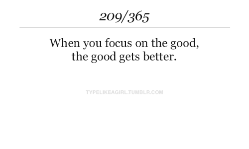 Gets Better: 209/365  When you focus on the good,  the good gets better  TYPELIKEAGIRL.TUMBLR.COM
