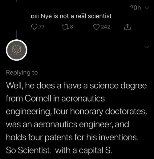 inventions: 20h  BIII Nye is not a real scientist  Replying to  Well, he does a have a science degree  from Cornell in aeronautics  engineering, four honorary doctorates,  was an aeronautics engineer, and  holds four patents for his inventions.  So Scientist. with a capital S.
