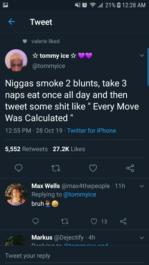 "Max: 21% 0 12:28 AM  Tweet  valerie liked  * tommy ice ☆  @tommyice  Niggas smoke 2 blunts, take 3  naps eat once all day and then  tweet some shit like "" Every Move  Was Calculated ""  12:55 PM · 28 Oct 19 · Twitter for iPhone  5,552 Retweets 27.2K Likes  Max Wells @max4thepeople · 11h  Replying to @tommyice  bruh  13  Markus @Dejectify · 4h  Donlvineto Atemmuine end  Tweet your reply"