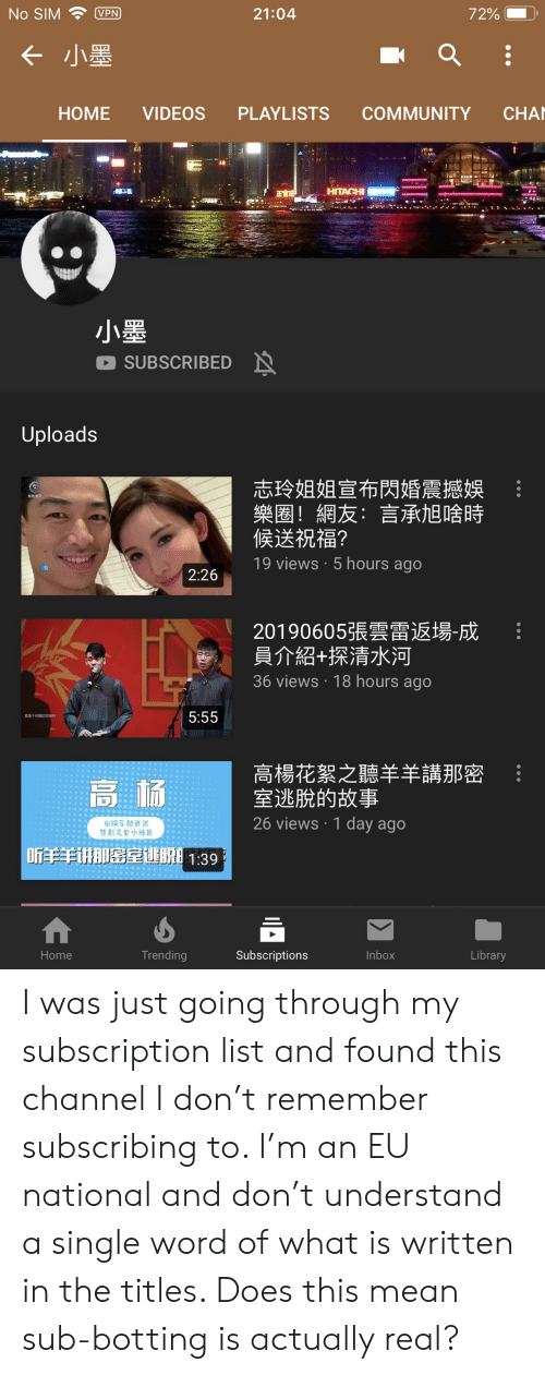 Botting: 21:04  No SIM  VPN  72%  < 小墨  CHA  COMMUNITY  HOME  VIDEOS  PLAYLISTS  HITACHI  小墨  SUBSCRIBED  Uploads  志玲姐姐宣布閃婚震撼娛  樂圈!網友:言承旭啥時  候送祝福?  19 views 5 hours ago  2:26  20190605張雲雷返場-成  員介紹+探清水河  36 views 18 hours ago  5:55  真是个有的灵  高楊花絮之聽羊羊講那密  室逃脫的故事  高杨  26 views 1 day ago  回娱乐新鲜派  特别花絮小放送  讲那密室训脱1:39  Trending  Subscriptions  Inbox  Library  Home I was just going through my subscription list and found this channel I don't remember subscribing to. I'm an EU national and don't understand a single word of what is written in the titles. Does this mean sub-botting is actually real?