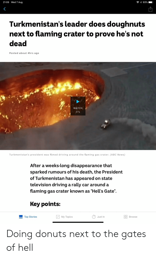 "Abc, Driving, and News: 21:09 Wed 7 Aug  93%  Turkmenistan's leader does doughnuts  next to flaming crater to prove he's not  dead  Posted about 4hrs ago  WATCH  27s  Turkmenistan's president was filmed driving around the flaming gas crater. (ABC News)  After a weeks-long disappearance that  sparked rumours of his death, the President  of Turkmenistan has appeared on state  television driving a rally car around a  flaming gas crater known as ""Hell's Gate""  Key points:  My Topics  Top Stories  Browse  Just In Doing donuts next to the gates of hell"