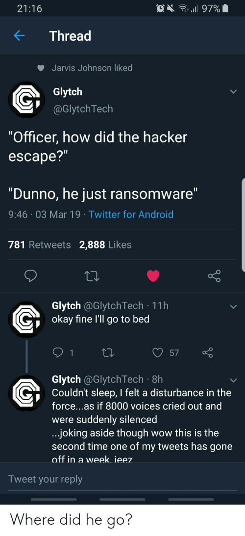 """Android, Twitter, and Wow: 21:16  KThread  Jarvis Johnson liked  Glytch  @GlytchTech  """"Officer, how did the hacker  escape?  """"Dunno, he just ransomware  9:46 03 Mar 19 Twitter for Android  781 Retweets 2,888 Likes  Glytch @GlytchTech 11h  okav fine l'll go to bed  57  Glytch @GlytchTech 8h  Couldn't sleep, I felt a disturbance in the  force...as if 8000 voices cried out and  were suddenly silencea  joking aside though wow this is the  second time one of my tweets has gone  off in a week. ieez  Tweet your reply Where did he go?"""