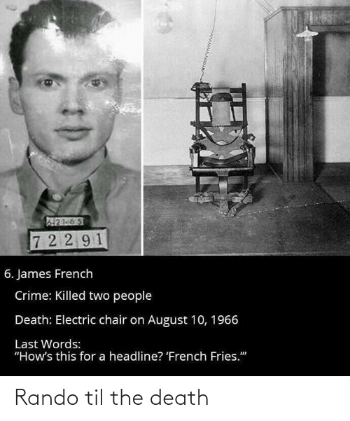 """Last Words: 21-65  7 2 2 91  6. James French  Crime: Killed two people  Death: Electric chair on August 10, 1966  Last Words:  """"How's this for a headline? 'French Fries."""" Rando til the death"""
