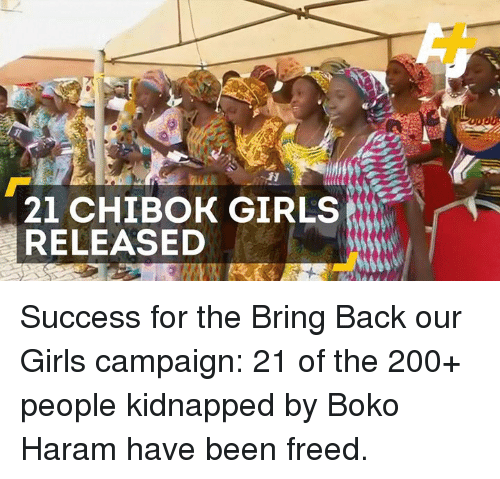 Boko Haram: 21 CHIBOK GIRLS  RELEASED Success for the Bring Back our Girls campaign: 21 of the 200+ people kidnapped by Boko Haram have been freed.