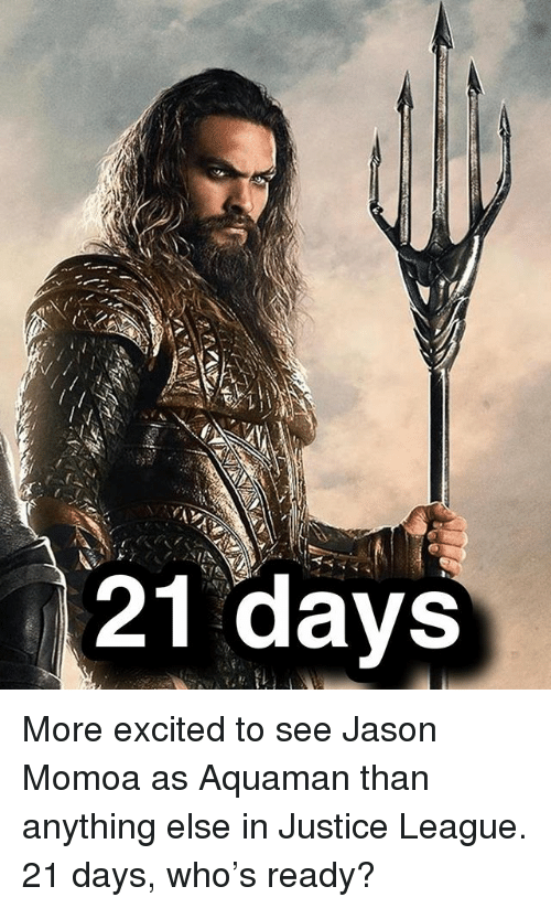 Memes, Jason Momoa, and Justice: 21 days More excited to see Jason Momoa as Aquaman than anything else in Justice League. 21 days, who's ready?