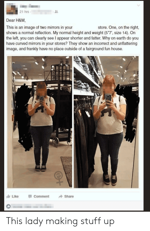"Unflattering: 21 hrs  Dear H&M.  store. One, on the right,  This is an image of two mirrors in your  shows a normal reflection. My normal height and weight (5""7', size 14). On  the left, you can clearly see I appear shorter and fatter. Why on earth do you  have curved mirrors in your stores? They show an incorrect and unflattering  image, and frankly have no place outside of a fairground fun house.  Like  Comment  Share This lady making stuff up"