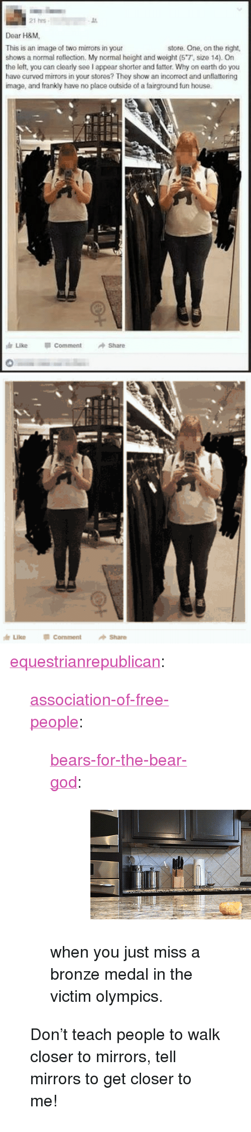 "Unflattering: 21 hrs  Dear HAM.  This is an image of two mirrors in your  shows a normal reflection. My normal height and weight (57, size 14).On  the left, you can clearly seel appear shorter and fatter. Why on earth do you  have curved mirrors in your stores? They show an incorrect and unflattering  image, and frankly have no place outside of a fairground fun house.  store. One, on the right,  Like  Comment  Share   霆  LikeCommentShare <p><a href=""http://equestrianrepublican.tumblr.com/post/155825333806/association-of-free-people"" class=""tumblr_blog"">equestrianrepublican</a>:</p>  <blockquote><p><a href=""http://association-of-free-people.tumblr.com/post/155810677809"" class=""tumblr_blog"">association-of-free-people</a>:</p> <blockquote> <p><a href=""http://bears-for-the-bear-god.tumblr.com/post/155810053946"" class=""tumblr_blog"">bears-for-the-bear-god</a>:</p> <blockquote><figure class=""tmblr-full"" data-orig-width=""440"" data-orig-height=""218"" data-tumblr-attribution=""hellozing:na5e0vBC3RloYqYbt12u9w:ZJPFux1Vb5r2L"" data-orig-src=""https://78.media.tumblr.com/f930347e23d0d1993294d06c00816341/tumblr_nf1nhwbDTt1qg9695o1_500.gif""><img src=""https://78.media.tumblr.com/f930347e23d0d1993294d06c00816341/tumblr_inline_ojq6cgcoaB1qmnzjw_500.gif"" data-orig-width=""440"" data-orig-height=""218"" data-orig-src=""https://78.media.tumblr.com/f930347e23d0d1993294d06c00816341/tumblr_nf1nhwbDTt1qg9695o1_500.gif""/></figure></blockquote> <p>when you just miss a bronze medal in the victim olympics. </p> </blockquote> <p>Don't teach people to walk closer to mirrors, tell mirrors to get closer to me!</p></blockquote>"