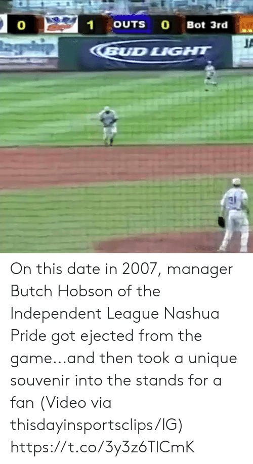 Sports, The Game, and Date: 21  OUTS O Bot 3rd  0  BUD LIGHT On this date in 2007, manager Butch Hobson of the Independent League Nashua Pride got ejected from the game...and then took a unique souvenir into the stands for a fan   (Video via thisdayinsportsclips/IG) https://t.co/3y3z6TlCmK