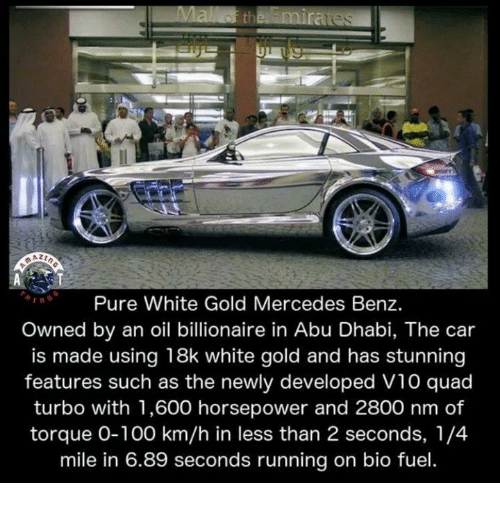 Cars, Memes, and Mercedes: 21  Pure White Gold Mercedes Benz.  Owned by an oil billionaire in Abu Dhabi, The car  is made using 18k white gold and has stunning  features such as the newly developed V10 quad  turbo with 1,600 horsepower and 2800 nm of  torque 0-100 km/h in less than 2 seconds, 1/4  mile in 6.89 seconds running on bio fuel
