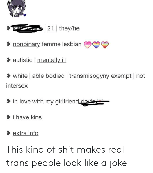 Love, Shit, and Tumblr: 21 they/he  nonbinary femme lesbian  autistic mentally ill  white able bodied transmisogyny exempt not  intersex  in love with my girlfriend daie  i have kins  extra info This kind of shit makes real trans people look like a joke