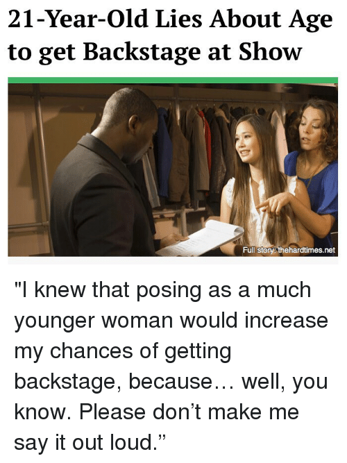 """Memes, Say It, and Old: 21-Year-Old Lies About Age  to get Backstage at Show  Full Story thehardtimes.net """"I knew that posing as a much younger woman would increase my chances of getting backstage, because… well, you know. Please don't make me say it out loud."""""""