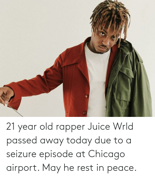Chicago, Juice, and Today: 21 year old rapper Juice Wrld passed away today due to a seizure episode at Chicago airport. May he rest in peace.