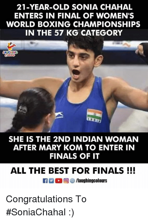 Sonia: 21-YEAR-OLD SONIA CHAHAL  ENTERS IN FINAL OF WOMEN'S  WORLD BOXING CHAMPIONSHIPS  IN THE 57 KG CATEGORY  SHE IS THE 2ND INDIAN WOMAN  AFTER MARY KOM TO ENTER IN  FINALS OF IT  ALL THE BEST FOR FINALS!!!  K7-0回够/laughingcolours Congratulations To #SoniaChahal :)