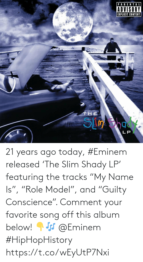 "name: 21 years ago today, #Eminem released 'The Slim Shady LP' featuring the tracks ""My Name Is"", ""Role Model"", and ""Guilty Conscience"". Comment your favorite song off this album below! 👇🎶 @Eminem #HipHopHistory https://t.co/wEyUtP7Nxi"