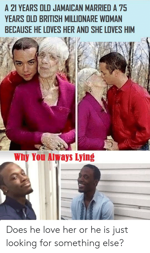 Something Else: 21 YEARS OLD JAMAICAN MARRIED A 75  YEARS OLD BRITISH MILLIONARE WOMAN  BECAUSE HE LOVES HER AND SHE LOVES HIM  Why You Always Lying Does he love her or he is just looking for something else?