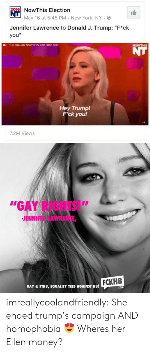 """Jennifer Lawrence, Money, and New York: 216NowThis Election  NT  May 16 at 5:45 PM New York, NY .  Jennifer Lawrence to Donald J. Trump: """"F*ck  you""""  THE GRAHAM NORTON SHOW UBC ONE  NOWTHIS  Hey Trump!  F'ck you!  7.2M Views   """"GAY RIGHTS!""""  JENNIFER LAWRENCE,  FCKH8  GAY & STR8, EQUALITY TEES AGAINST H8!  COM imreallycoolandfriendly:  She ended trump's campaign AND homophobia 😍   Wheres her Ellen money?"""