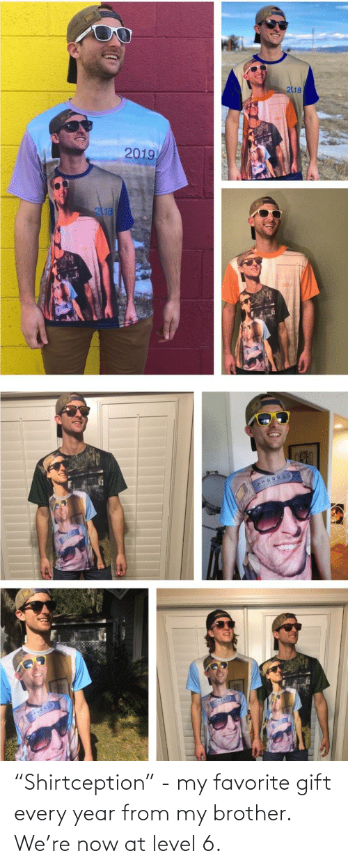 "my brother: 218  2019  2118 ""Shirtception"" - my favorite gift every year from my brother. We're now at level 6."