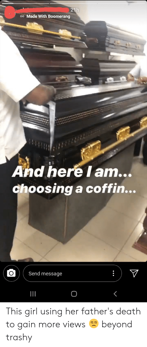 Death, Girl, and Trashy: 21h  o Made With Boomerang  And here I am...  choosing a coffin...  V  Send message This girl using her father's death to gain more views 😒 beyond trashy