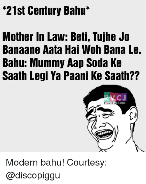 "Memes, Soda, and 🤖: ""21st Century Bahu  Mother in Law: Beti, Tujhe Jo  Banaane Aata Hai Woh Bana Le.  Bahu: Mummy Aap Soda Ke  Saath Legi Ya Paani Ke Saath??  CJ, COM Modern bahu!  Courtesy: @discopiggu"