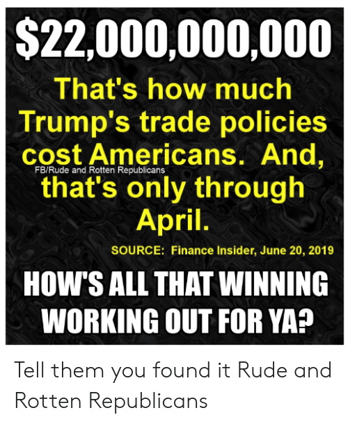 Finance, Memes, and Rude:   $22,000,000,000  That's how much  Trump's trade policies  cost Americans. And,  that's only through  April  FB/Rude and Rotten Republicans  SOURCE: Finance Insider, June 20, 2019  HOW'S ALL THAT WINNING  WORKING OUT FOR YA? Tell them you found it Rude and Rotten Republicans