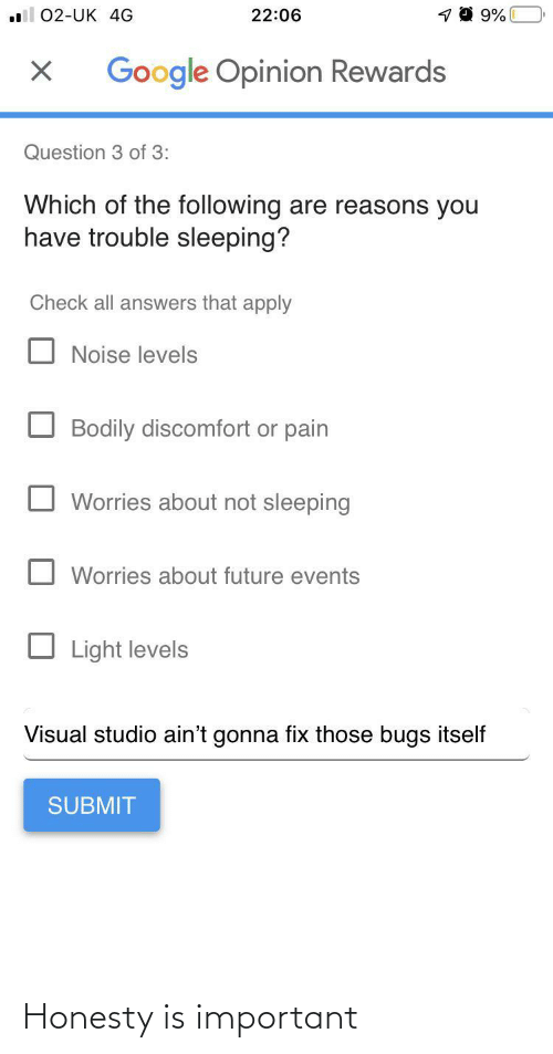 bugs: 22:06  02-UK 4G  Google Opinion Rewards  Question 3 of 3:  Which of the following are reasons you  have trouble sleeping?  Check all answers that apply  Noise levels  Bodily discomfort or pain  Worries about not sleeping  Worries about future events  Light levels  Visual studio ain't gonna fix those bugs itself  SUBMIT Honesty is important