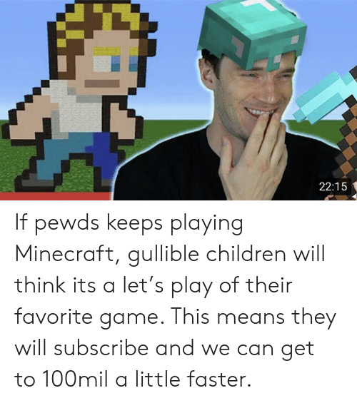 Children, Minecraft, and Game: 22:15 If pewds keeps playing Minecraft, gullible children will think its a let's play of their favorite game. This means they will subscribe and we can get to 100mil a little faster.