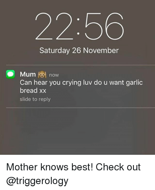 Crying, Best, and Garlic Bread: 22:56  Saturday 26 November  Mum 19 now  Can hear you crying luv do u want garlic  bread xx  slide to reply Mother knows best! Check out @triggerology