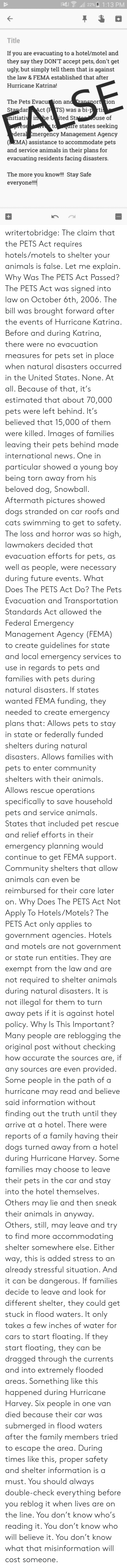 Animals, Cars, and Cats: 22%A 1:13 PM  Title  If you are evacuating to a hotel/motel and  they say they DON'T accept pets, don't get  ugly, but simply tell them that is against  the law & FEMA established that after  Hurricane Katrina!  The Pets Evacu ion an  StandarAct (P TS) was a bi-p rti  itiaii he U ited St  ort 1on  use of  re states seeking  deral Emergency Management Agency  (EMA) assistance to accommodate pets  and service animals in their plans for  evacuating residents facing disasters  The more you know!!! Stay Safe  everyon!! writertobridge: The claim that the PETS Act requires hotels/motels to shelter your animals is false. Let me explain. Why Was The PETS Act Passed? The PETS Act was signed into law on October 6th, 2006. The bill was brought forward after the events of Hurricane Katrina. Before and during Katrina, there were no evacuation measures for pets set in place when natural disasters occurred in the United States. None. At all. Because of that, it's estimated that about 70,000 pets were left behind. It's believed that 15,000 of them were killed. Images of families leaving their pets behind made international news. One in particular showed a young boy being torn away from his beloved dog, Snowball. Aftermath pictures showed dogs stranded on car roofs and cats swimming to get to safety. The loss and horror was so high, lawmakers decided that evacuation efforts for pets, as well as people, were necessary during future events. What Does The PETS Act Do? The Pets Evacuation and Transportation Standards Act allowed the Federal Emergency Management Agency (FEMA) to create guidelines for state and local emergency services to use in regards to pets and families with pets during natural disasters. If states wanted FEMA funding, they needed to create emergency plans that: Allows pets to stay in state or federally funded shelters during natural disasters.  Allows families with pets to enter community shelters with their animals. Allows rescue operations s