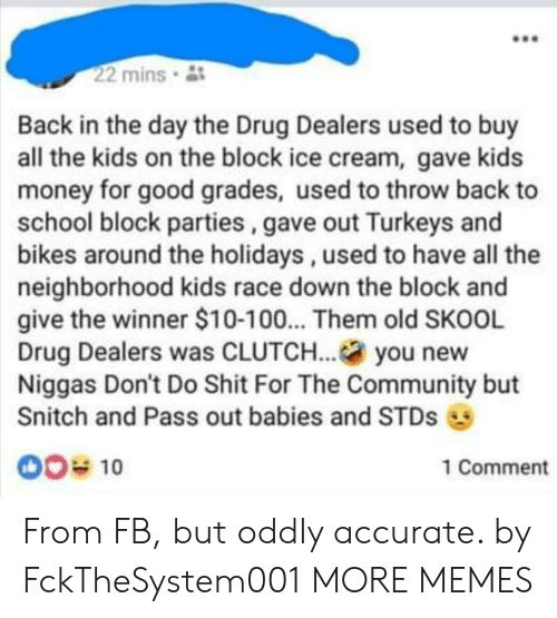 Anaconda, Community, and Dank: 22 mins  Back in the day the Drug Dealers used to buy  all the kids on the block ice cream, gave kids  money for good grades, used to throw back to  school block parties, gave out Turkeys and  bikes around the holidays, used to have all the  neighborhood kids race down the block and  give the winner $10-100... Them old SKOOL  Drug Dealers was CLUTCH... you new  Niggas Don't Do Shit For The Community but  Snitch and Pass out babies and STDs  00% 10  1 Comment From FB, but oddly accurate. by FckTheSystem001 MORE MEMES